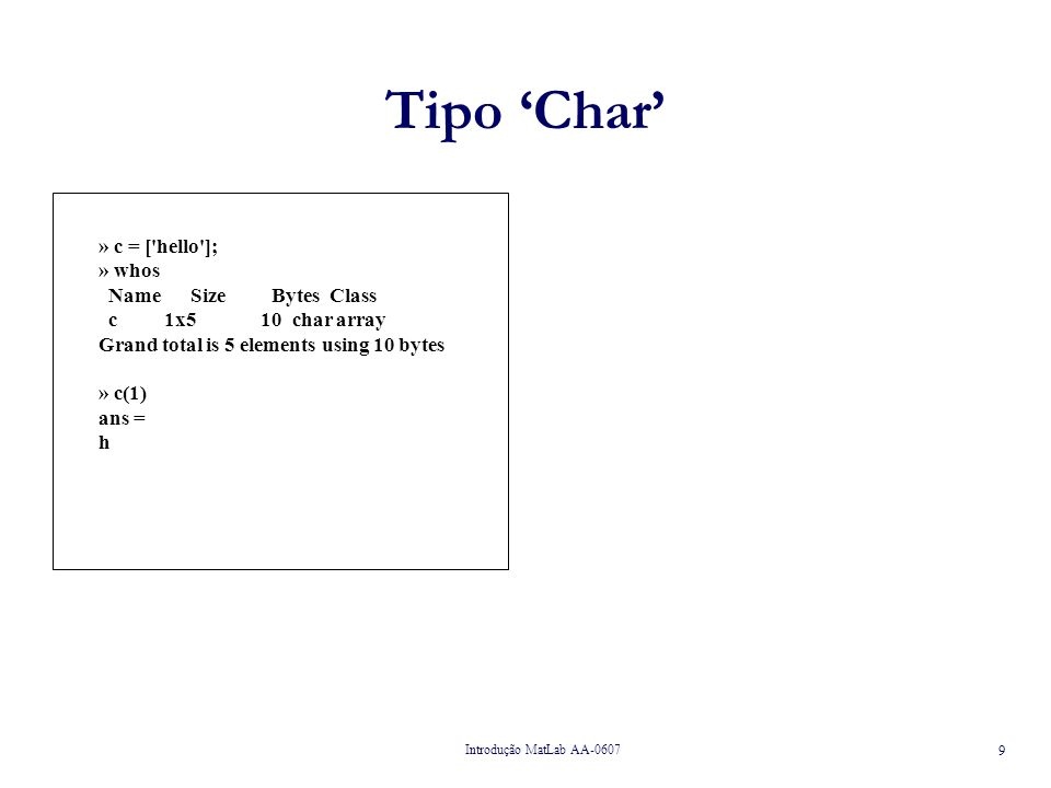 Tipo 'Char' » c = [ hello ]; » whos Name Size Bytes Class